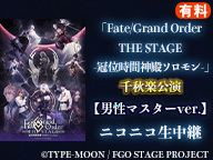 「Fate/Grand Order THE STAGE -冠位時間神殿ソロモン-」千秋楽公演【男性マスターver.】ニコニコ生中継(有料)
