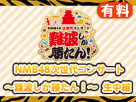 【有料】NMB48次世代コンサート〜難波しか勝たん︕〜 生中継