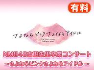 【チケット購入者向け特典映像】NMB48吉⽥朱⾥卒業コンサート〜さよならピンクさよならアイドル〜