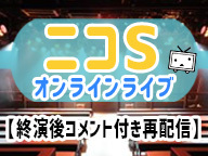 ニコSオンラインライブ ~アメフラっシ~【終演後コメント付き再配信】