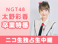NGT48 太野彩香 卒業特番 ニコ生独占生中継