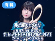 【有料】水瀬いのり5thアニバーサリーライブ 「Inori Minase 5th ANNIVERSARY LIVE Starry Wishes」