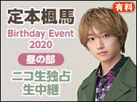 「定本楓馬 Birthday Event 2020」昼の部 ニコ生独占生中継(有料)