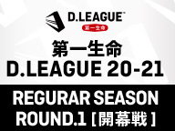 第一生命 D.LEAGUE 20-21 REGULAR SEASON ROUND.1[開幕戦]