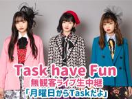 Task have Fun「月曜日からTaskだよ」無観客ライブ生中継