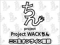 【Project WACKちん】ニコ生オンライン面談