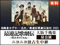 『最遊記歌劇伝-Sunrise-』大阪千穐楽 昼公演 ニコニコ独占生中継(有料)