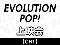 【CH1】「EVOLUTION POP!ONLINE SPECIAL」上映会