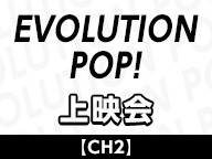 【CH2】「EVOLUTION POP!ONLINE SPECIAL」上映会