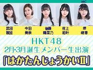 HKT48 2月、3月誕生メンバー生出演「はかたんじょうかいⅡ」