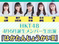 HKT48 4月、5月誕生メンバー生出演「はかたんじょうかいⅡ」
