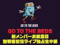 GO TO THE BEDS 新メンバーお披露目無観客配信ライブ 独占生中継