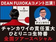 DEAN FUJIOKAコメント出演!チャンカワイの責任重大ひとりニコ生特番 〜全国ツアースペシャル〜