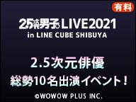 【人気2.5次元俳優総勢10名出演!】2.5次元男子。LIVE 2021 IN LINE CUBE SHIBUYA (有料)