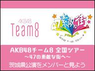 AKB48「AKB48チーム8 全国ツアー~47の素敵な街へ~茨城県公演」をメンバーと見よう