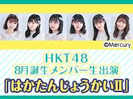 HKT48 8月誕生メンバー生出演「はかたんじょうかいⅡ」