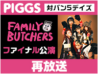 "PIGGS 対バン5デイズ ""FAMILY BUTCHERS ファイナル公演"" [再]"