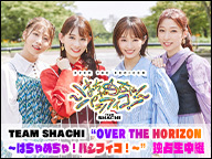 "TEAM SHACHI ""OVER THE HORIZON ~はちゃめちゃ!パシフィコ!~"" パシフィコ横浜公演 独占生中継"
